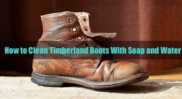 united kingdom on sale best shoes How to Clean Timberland Boots With Soap and Water | Grab Top Ten